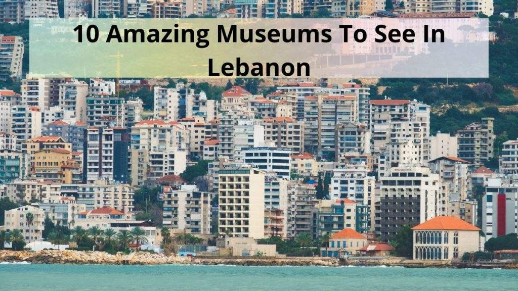Museums To See In Lebanon